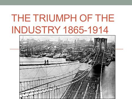 THE TRIUMPH OF THE INDUSTRY 1865-1914. Section 1: Technology and Industrial Growth.