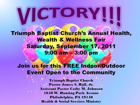 Triumph Baptist Church's Annual Health, Wealth & Wellness Fair Saturday, September 17, 2011 9:00 am – 3:00 pm Join us for this FREE Indoor/Outdoor Event.