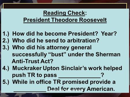 Reading Check: President Theodore Roosevelt 1.) How did he become President? Year? 2.) Who did he send to arbitration? 3.) Who did his attorney general.