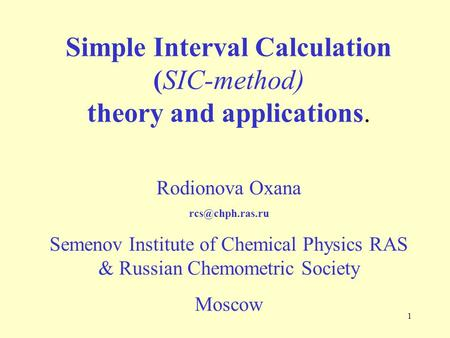 1 Simple Interval Calculation (SIC-method) theory and applications. Rodionova Oxana Semenov Institute of Chemical Physics RAS & Russian.
