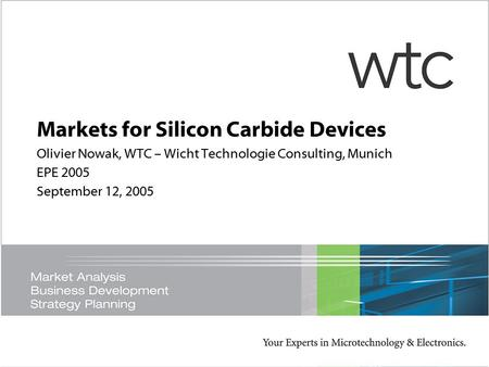 Markets for Silicon Carbide Devices Olivier Nowak, WTC – Wicht Technologie Consulting, Munich EPE 2005 September 12, 2005.