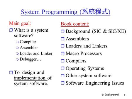 1: Background1 System Programming ( 系統程式 ) Main goal: r What is a system software? m Compiler m Assembler m Loader and Linker m Debugger… r To design and.