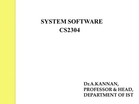 SYSTEM SOFTWARE Dr.A.KANNAN, PROFESSOR & HEAD, DEPARTMENT OF IST CS2304.