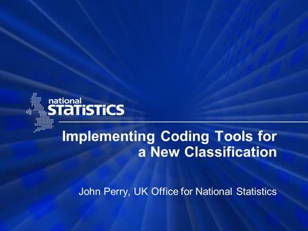 Implementing Coding Tools for a New Classification John Perry, UK Office for National Statistics.
