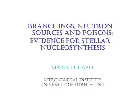 Branchings, neutron sources and poisons: evidence for stellar nucleosynthesis Maria Lugaro Astronomical Institute University of Utrecht (NL)