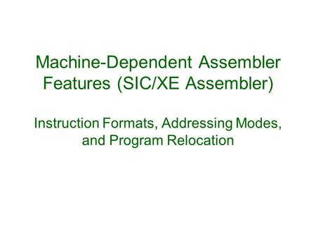 Machine-Dependent Assembler Features (SIC/XE Assembler) Instruction Formats, Addressing Modes, and Program Relocation.