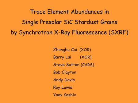 Trace Element Abundances in Single Presolar SiC Stardust Grains by Synchrotron X-Ray Fluorescence (SXRF) Zhonghu Cai (XOR) Barry Lai (XOR) Steve Sutton.