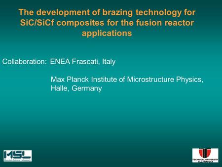 The development of brazing technology for SiC/SiCf composites for the fusion reactor applications Collaboration: ENEA Frascati, Italy Max Planck Institute.