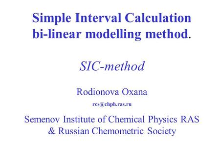 Simple Interval Calculation bi-linear modelling method. SIC-method Rodionova Oxana Semenov Institute of Chemical Physics RAS & Russian.