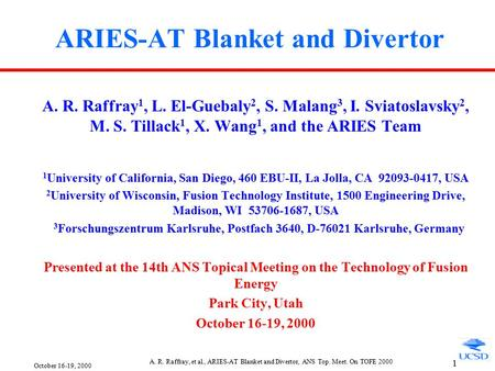 October 16-19, 2000 A. R. Raffray, et al., ARIES-AT Blanket and Divertor, ANS Top. Meet. On TOFE 2000 1 ARIES-AT Blanket and Divertor A. R. Raffray 1,