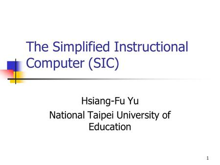 1 The Simplified Instructional Computer (SIC) Hsiang-Fu Yu National Taipei University of Education.