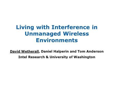 Living with Interference in Unmanaged Wireless Environments David Wetherall, Daniel Halperin and Tom Anderson Intel Research & University of Washington.