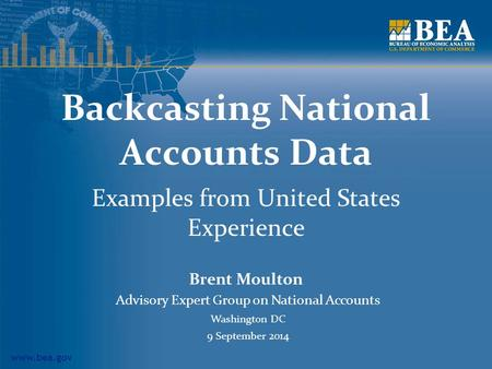 Www.bea.gov Backcasting National Accounts Data Examples from United States Experience Brent Moulton Advisory Expert Group on National Accounts Washington.