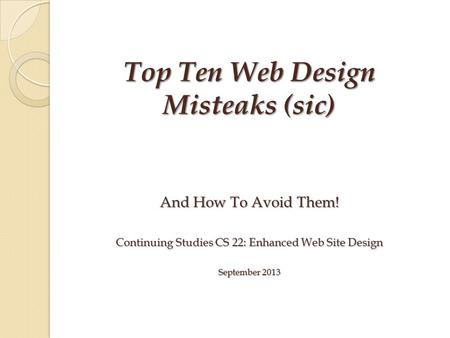 And How To Avoid Them! Continuing Studies CS 22: Enhanced Web Site Design September 2013 Top Ten Web Design Misteaks (sic)
