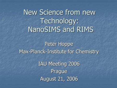 New Science from new Technology: NanoSIMS and RIMS Peter Hoppe Max-Planck-Institute for Chemistry IAU Meeting 2006 Prague August 21, 2006.