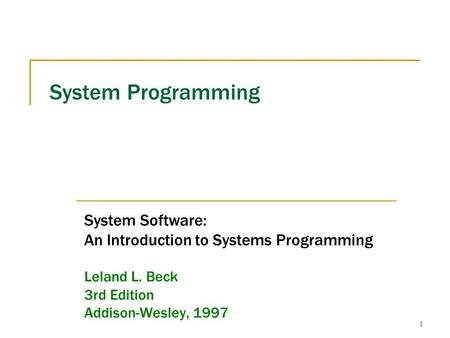 1 System Programming System Software: An Introduction to Systems Programming Leland L. Beck 3rd Edition Addison-Wesley, 1997.