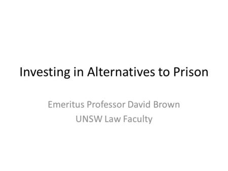 Investing in Alternatives to Prison Emeritus Professor David Brown UNSW Law Faculty.