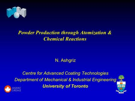 Powder Production through Atomization & Chemical Reactions N. Ashgriz Centre for Advanced Coating Technologies Department of Mechanical & Industrial Engineering.