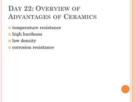 D AY 22: O VERVIEW OF A DVANTAGES OF C ERAMICS temperature resistance high hardness low density corrosion resistance.