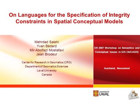 On Languages for the Specification of Integrity Constraints in Spatial Conceptual Models Mehrdad Salehi Yvan Bédard Mir Abolfazl Mostafavi Jean Brodeur.
