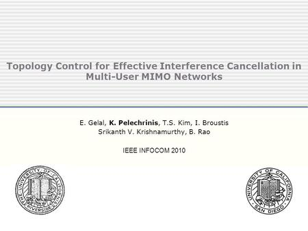 Topology Control for Effective Interference Cancellation in Multi-User MIMO Networks E. Gelal, K. Pelechrinis, T.S. Kim, I. Broustis Srikanth V. Krishnamurthy,