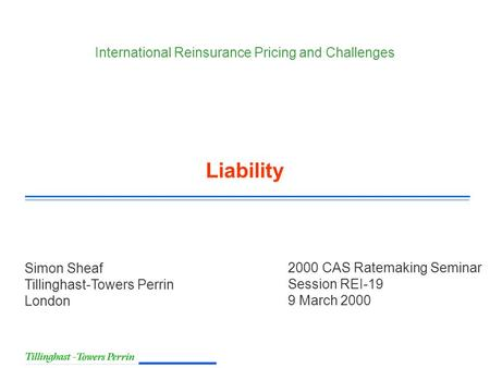 2000 CAS Ratemaking Seminar Session REI-19 9 March 2000 Simon Sheaf Tillinghast-Towers Perrin London International Reinsurance Pricing and Challenges Liability.
