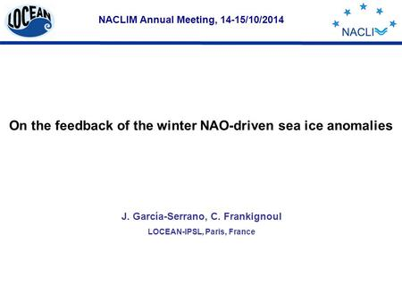 NACLIM Annual Meeting, 14-15/10/2014 J. García-Serrano, C. Frankignoul LOCEAN-IPSL, Paris, France On the feedback of the winter NAO-driven sea ice anomalies.