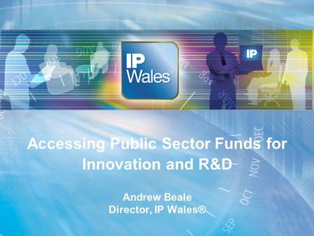 Accessing Public Sector Funds for Innovation and R&D Andrew Beale Director, IP Wales®