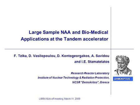 LIBRA Kick-off meeting, March 11, 2009 Large Sample NAA and Bio-Medical Applications at the Tandem accelerator F. Tzika, D. Vasilopoulou, D. Kontogeorgakos,