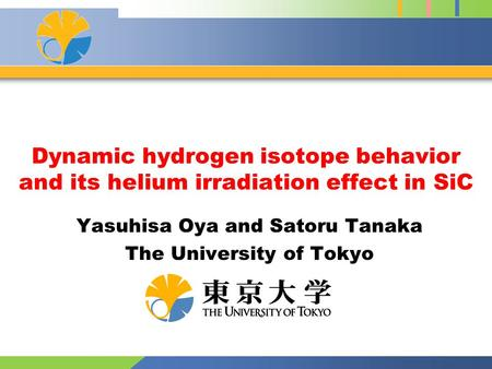 Dynamic hydrogen isotope behavior and its helium irradiation effect in SiC Yasuhisa Oya and Satoru Tanaka The University of Tokyo.