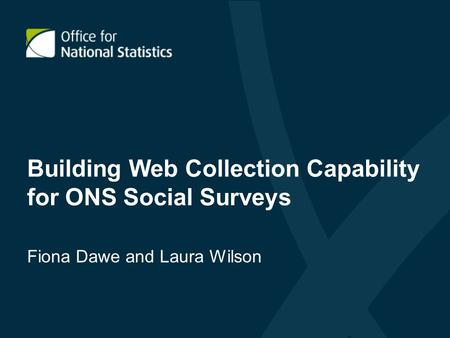 Building Web Collection Capability for ONS Social Surveys Fiona Dawe and Laura Wilson.