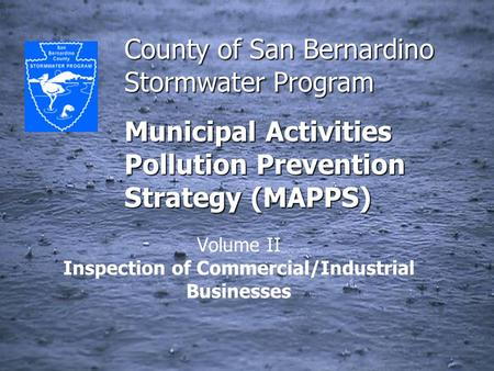 County of San Bernardino Stormwater Program Municipal Activities Pollution Prevention Strategy (MAPPS) Volume II Inspection of Commercial/Industrial Businesses.