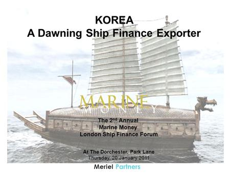 PartnersMeriel KOREA A Dawning Ship Finance Exporter The 2 nd Annual Marine Money London Ship Finance Forum At The Dorchester, Park Lane Thursday, 20 January.