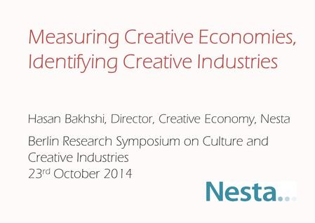 Hasan Bakhshi, Director, Creative Economy, Nesta Measuring Creative Economies, Identifying Creative Industries Berlin Research Symposium on Culture and.