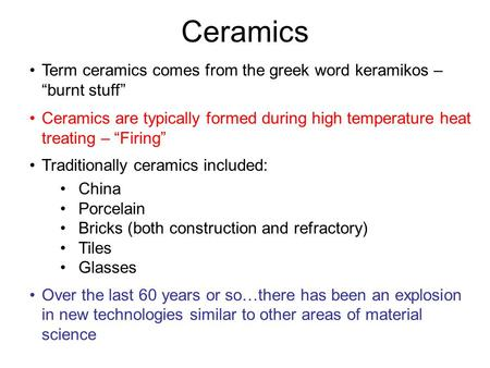 "Ceramics Term ceramics comes from the greek word keramikos – ""burnt stuff"" Ceramics are typically formed during high temperature heat treating – ""Firing"""