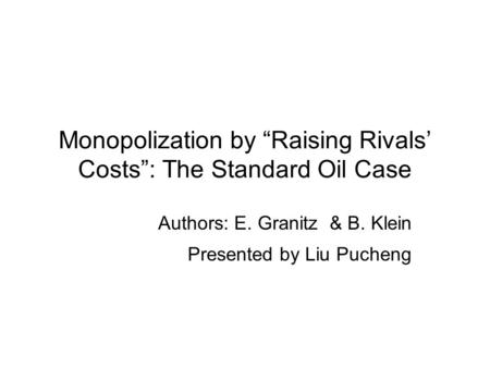 "Monopolization by ""Raising Rivals' Costs"": The Standard Oil Case Authors: E. Granitz & B. Klein Presented by Liu Pucheng."