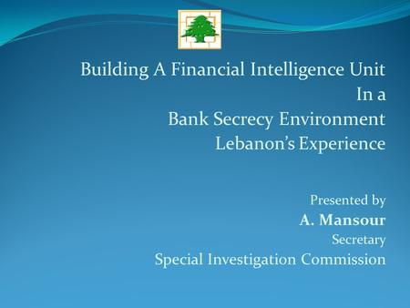 Building A Financial Intelligence Unit In a Bank Secrecy Environment Lebanon's Experience Presented by A. Mansour Secretary Special Investigation Commission.