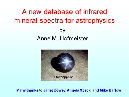 A new database of infrared mineral spectra for astrophysics by Anne M. Hofmeister Many thanks to Janet Bowey, Angela Speck, and Mike Barlow Star sapphire.