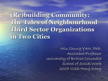 (Re)building Community: The Tales of Neighbourhood Third Sector Organizations in Two Cities Miu Chung YAN, PhD. Assistant Professor University of British.