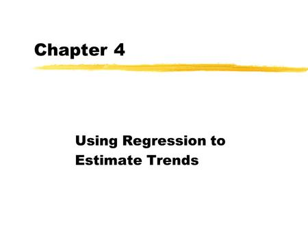 Chapter 4 Using Regression to Estimate Trends Trend Models zLinear trend, zQuadratic trend zCubic trend zExponential trend.