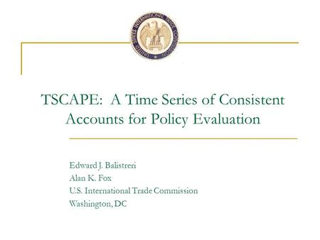 TSCAPE: A Time Series of Consistent Accounts for Policy Evaluation Edward J. Balistreri Alan K. Fox U.S. International Trade Commission Washington, DC.