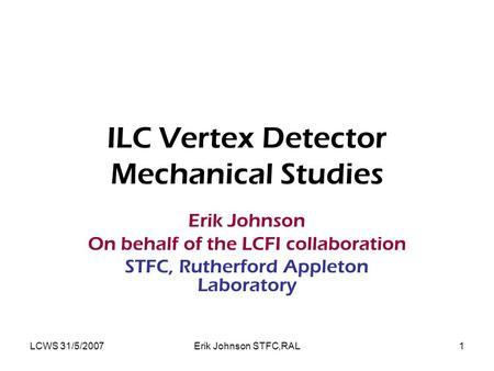 LCWS 31/5/2007Erik Johnson STFC,RAL1 ILC Vertex Detector Mechanical Studies Erik Johnson On behalf of the LCFI collaboration STFC, Rutherford Appleton.