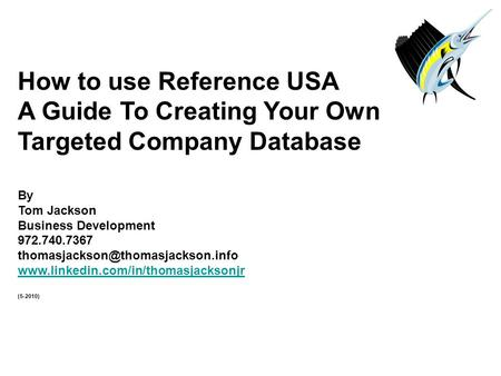 How to use Reference USA A Guide To Creating Your Own Targeted Company Database By Tom Jackson Business Development 972.740.7367
