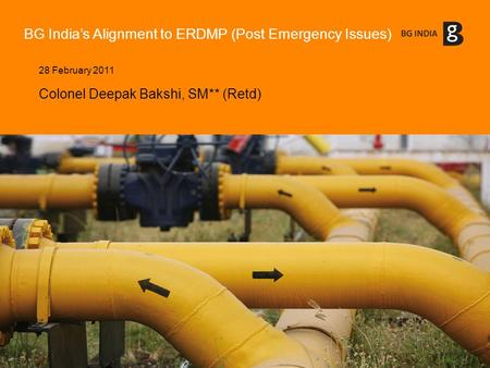 BG India's Alignment to ERDMP (Post Emergency Issues) 28 February 2011 Colonel Deepak Bakshi, SM** (Retd)