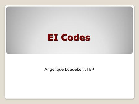 EI Codes Angelique Luedeker, ITEP. 2 CODES!!! Why do we need them? ◦Computers organize information by number ◦Standardize descriptions and categories.