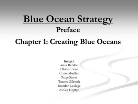Blue Ocean Strategy Preface Chapter 1: Creating Blue Oceans Group 3 Anna Rendon Olivia Erwin Chase Mueller Paige Stone Tanner Gilreath Brandon Laviage.