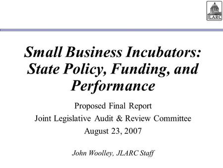 Small Business Incubators: State Policy, Funding, and Performance Proposed Final Report Joint Legislative Audit & Review Committee August 23, 2007 John.