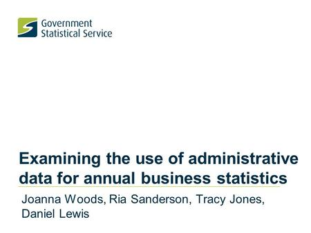 Examining the use of administrative data for annual business statistics Joanna Woods, Ria Sanderson, Tracy Jones, Daniel Lewis.