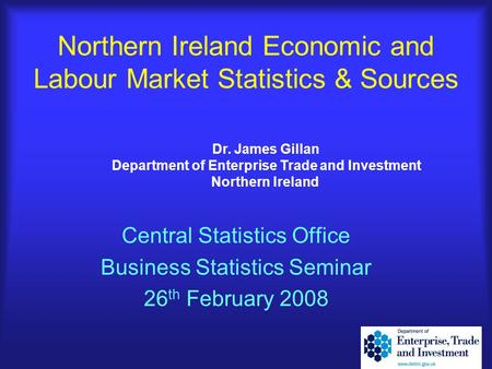 Northern Ireland Economic and Labour Market Statistics & Sources Central Statistics Office Business Statistics Seminar 26 th February 2008 Dr. James Gillan.