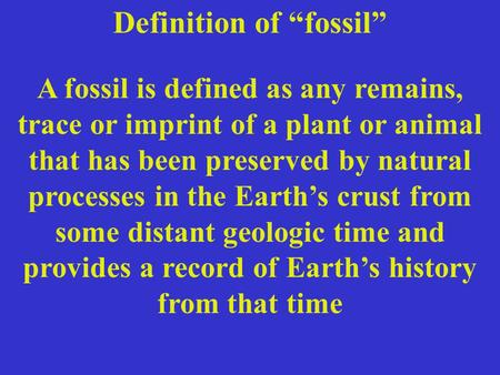 "Definition of ""fossil"" A fossil is defined as any remains, trace or imprint of a plant or animal that has been preserved by natural processes in the Earth's."